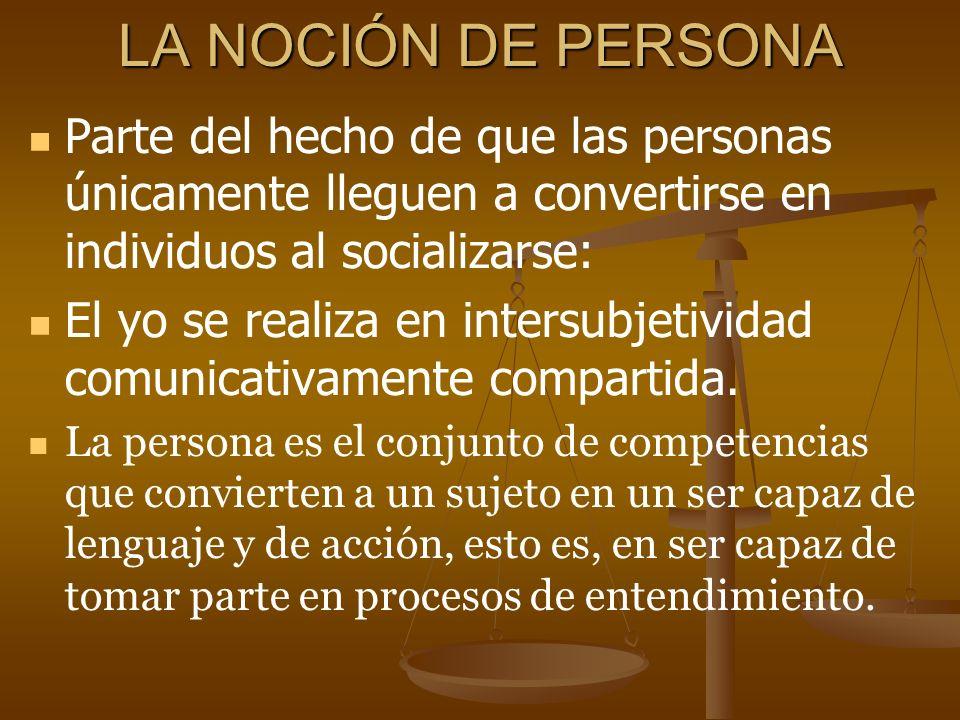 LA NOCIÓN DE PERSONA Parte del hecho de que las personas únicamente lleguen a convertirse en individuos al socializarse: El yo se realiza en intersubj