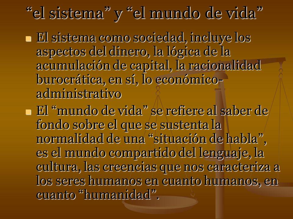 el sistema y el mundo de vida El sistema como sociedad, incluye los aspectos del dinero, la lógica de la acumulación de capital, la racionalidad buroc