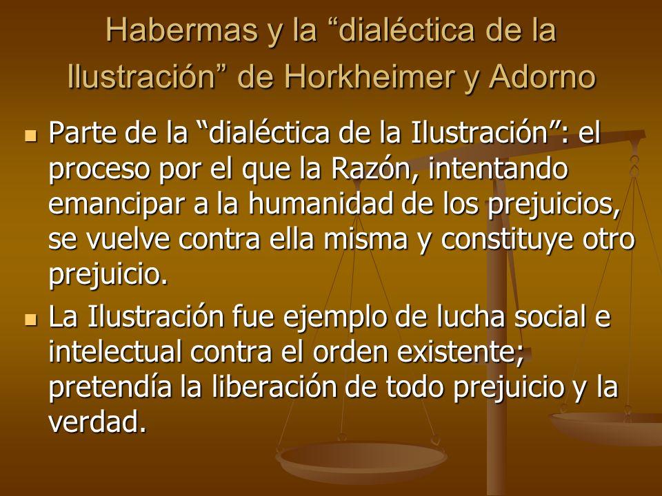 Habermas y la dialéctica de la Ilustración de Horkheimer y Adorno Parte de la dialéctica de la Ilustración: el proceso por el que la Razón, intentando