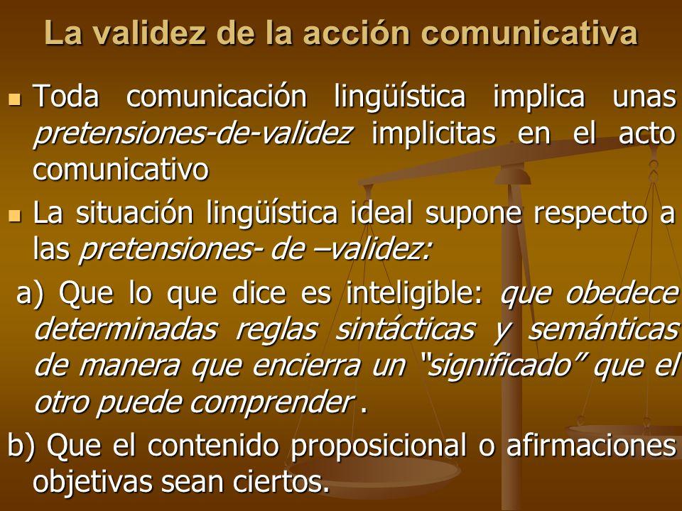 La validez de la acción comunicativa Toda comunicación lingüística implica unas pretensiones-de-validez implicitas en el acto comunicativo Toda comuni