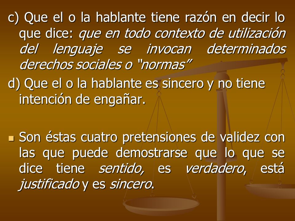 c) Que el o la hablante tiene razón en decir lo que dice: que en todo contexto de utilización del lenguaje se invocan determinados derechos sociales o