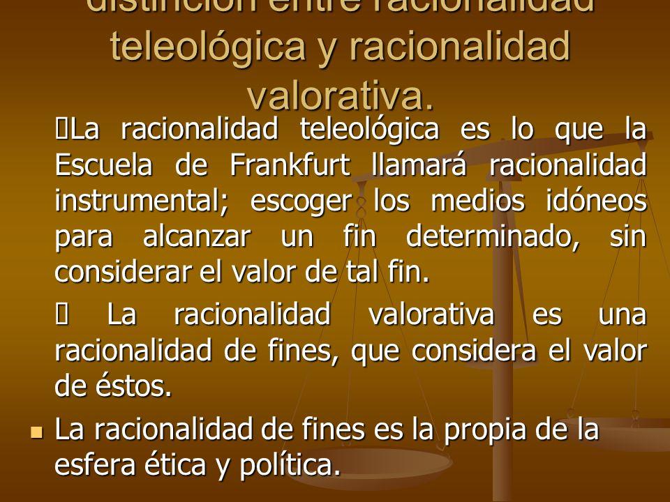 distinción entre racionalidad teleológica y racionalidad valorativa. La racionalidad teleológica es lo que la Escuela de Frankfurt llamará racionalida