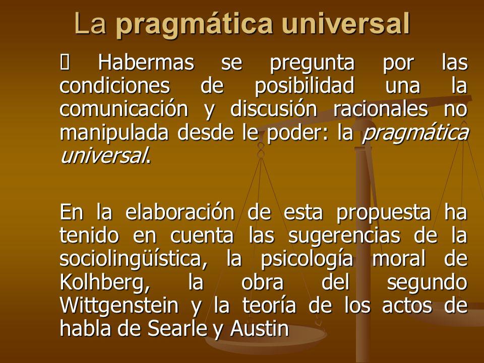 La pragmática universal Habermas se pregunta por las condiciones de posibilidad una la comunicación y discusión racionales no manipulada desde le pode