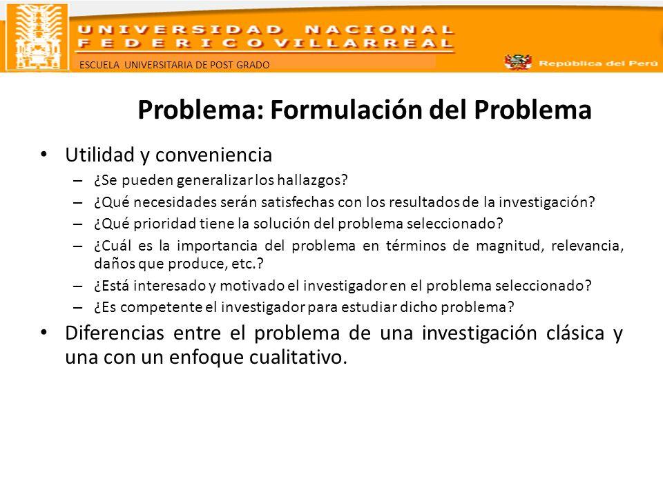 ESCUELA UNIVERSITARIA DE POST GRADO Problema: Formulación del Problema Utilidad y conveniencia – ¿Se pueden generalizar los hallazgos? – ¿Qué necesida