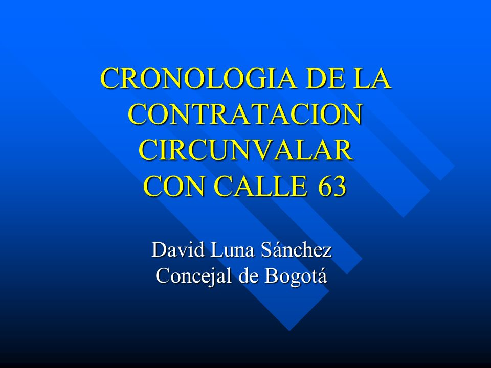CRONOLOGIA DE LA CONTRATACION CIRCUNVALAR CON CALLE 63 David Luna Sánchez Concejal de Bogotá