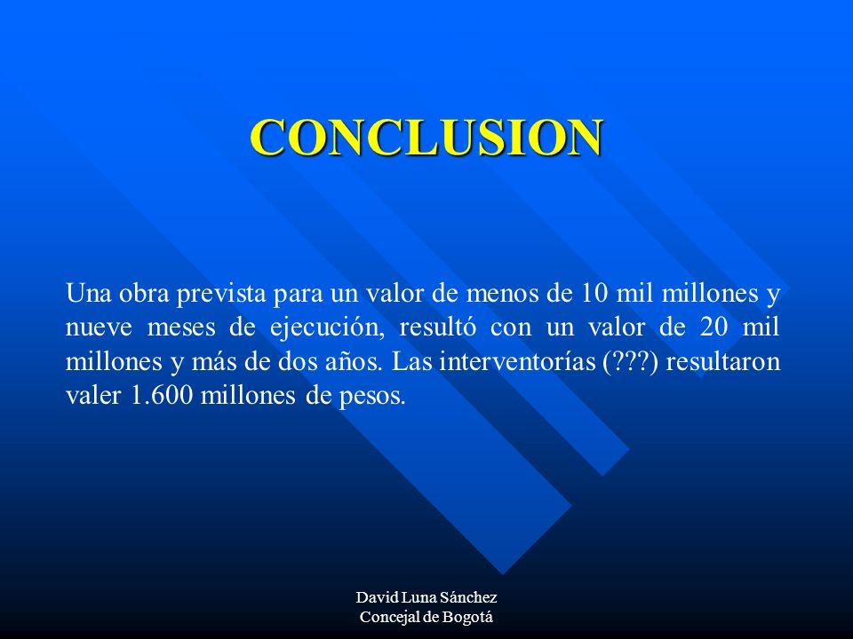 David Luna Sánchez Concejal de Bogotá CONCLUSION Una obra prevista para un valor de menos de 10 mil millones y nueve meses de ejecución, resultó con u