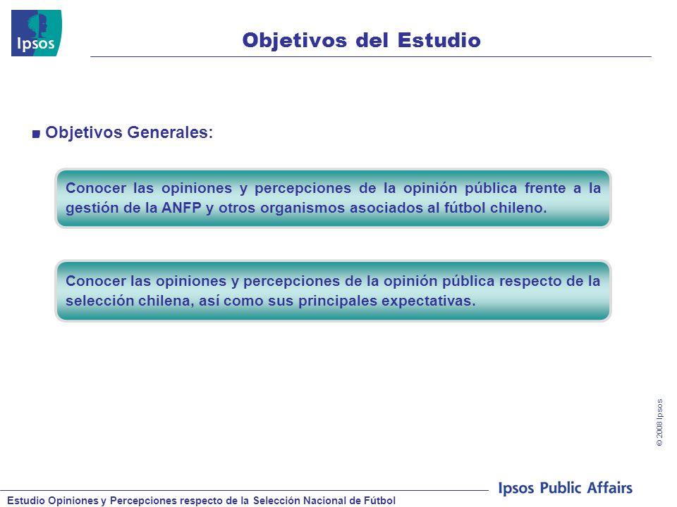 Estudio Opiniones y Percepciones respecto de la Selección Nacional de Fútbol © 2008 Ipsos 3 Objetivos del Estudio Conocer las opiniones y percepciones de la opinión pública frente a la gestión de la ANFP y otros organismos asociados al fútbol chileno.