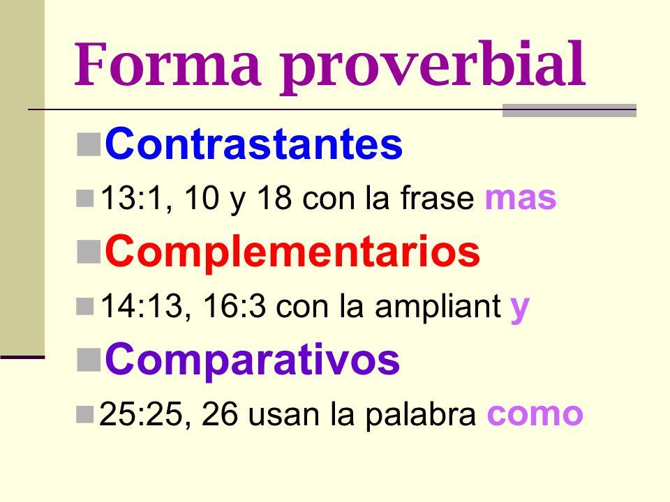 Forma proverbial Contrastantes 13:1, 10 y 18 con la frase mas Complementarios 14:13, 16:3 con la ampliant y Comparativos 25:25, 26 usan la palabra com