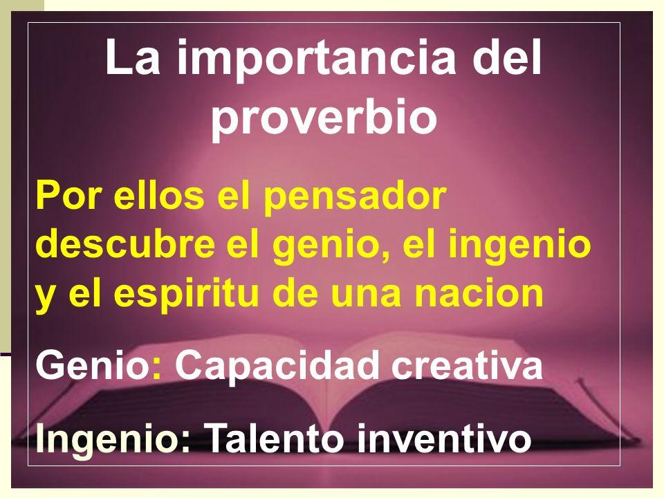 La importancia del proverbio Por ellos el pensador descubre el genio, el ingenio y el espiritu de una nacion Genio: Capacidad creativa Ingenio: Talent