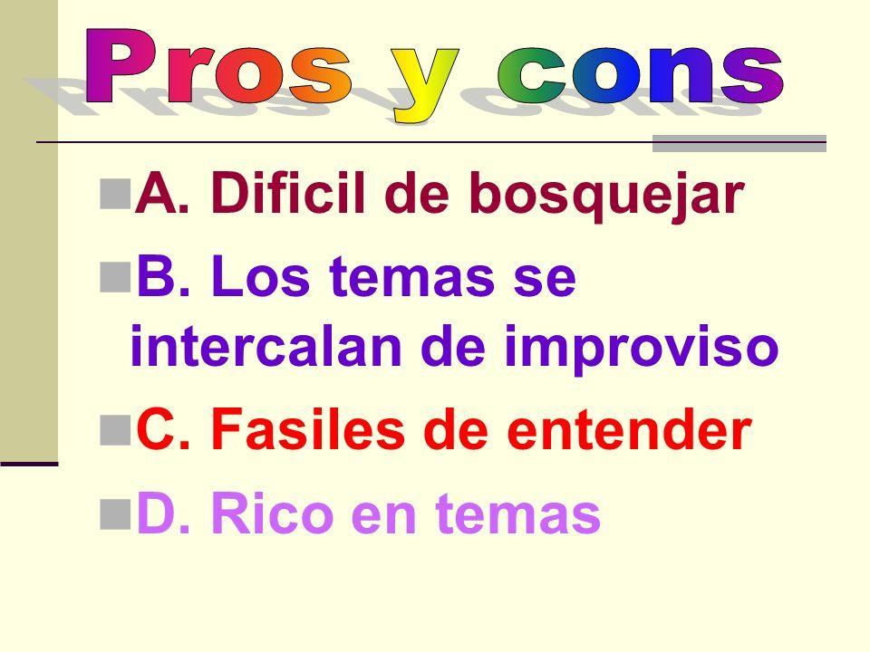 A. Dificil de bosquejar B. Los temas se intercalan de improviso C. Fasiles de entender D. Rico en temas