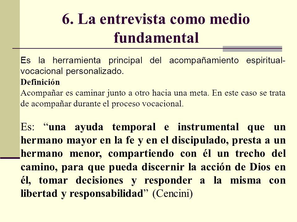 6. La entrevista como medio fundamental Es la herramienta principal del acompañamiento espiritual- vocacional personalizado. Definición Acompañar es c