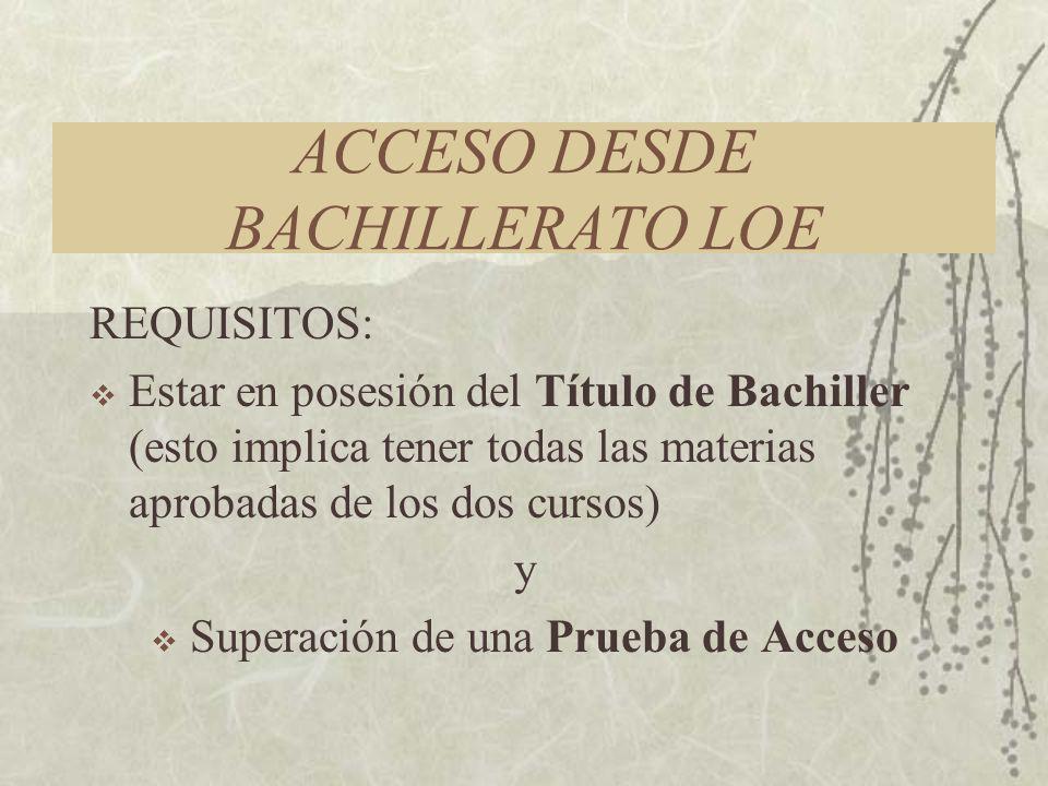 ACCESO DESDE BACHILLERATO LOE REQUISITOS: Estar en posesión del Título de Bachiller (esto implica tener todas las materias aprobadas de los dos cursos) y Superación de una Prueba de Acceso
