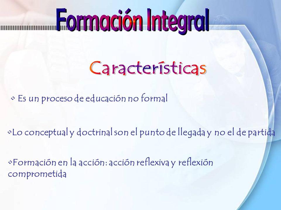 Formación en la acción: acción reflexiva y reflexión comprometida Es un proceso de educación no formal Lo conceptual y doctrinal son el punto de llega