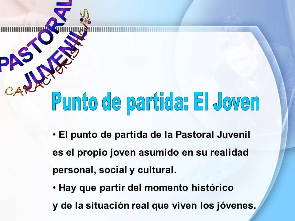 El punto de partida de la Pastoral Juvenil es el propio joven asumido en su realidad personal, social y cultural. Hay que partir del momento histórico