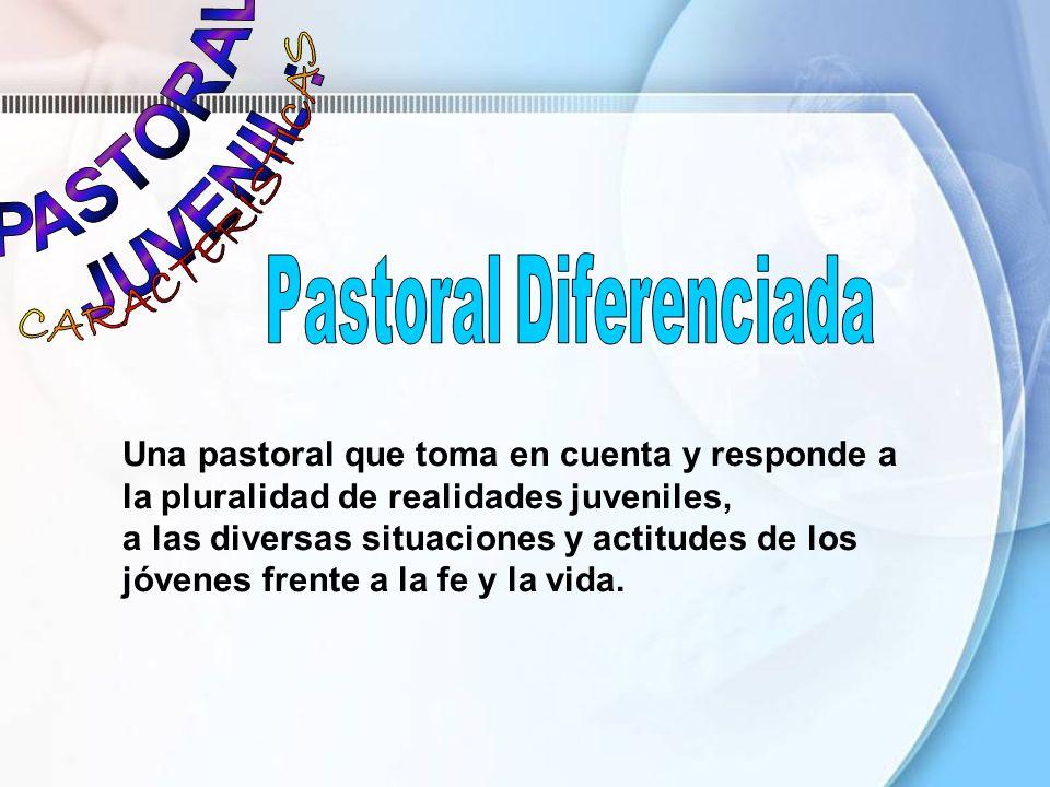 Una pastoral que toma en cuenta y responde a la pluralidad de realidades juveniles, a las diversas situaciones y actitudes de los jóvenes frente a la