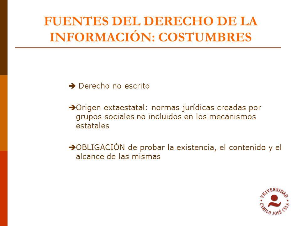 FUENTES DEL DERECHO DE LA INFORMACIÓN: COSTUMBRES Derecho no escrito Origen extaestatal: normas jurídicas creadas por grupos sociales no incluidos en
