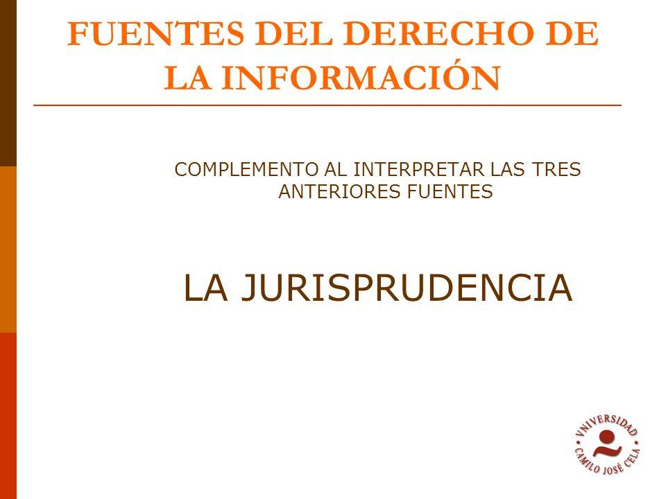 FUENTES DEL DERECHO DE LA INFORMACIÓN COMPLEMENTO AL INTERPRETAR LAS TRES ANTERIORES FUENTES LA JURISPRUDENCIA