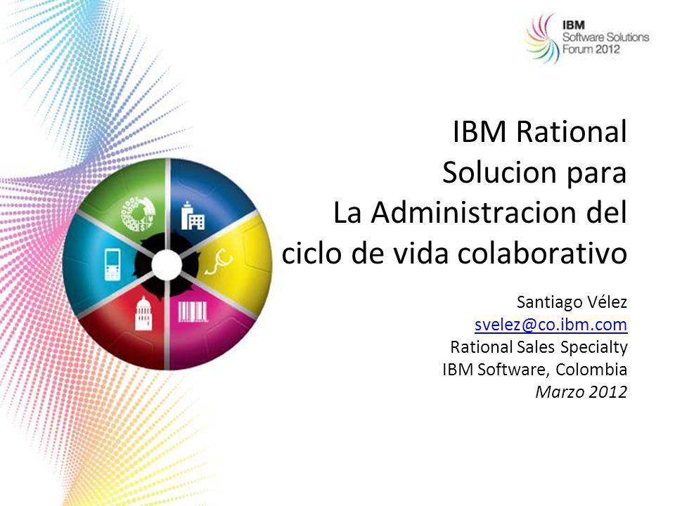 IBM Rational Solucion para La Administracion del ciclo de vida colaborativo Santiago Vélez svelez@co.ibm.com svelez@co.ibm.com Rational Sales Specialt