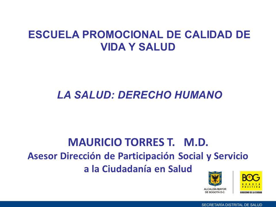 ESCUELA PROMOCIONAL DE CALIDAD DE VIDA Y SALUD LA SALUD: DERECHO HUMANO MAURICIO TORRES T. M.D. Asesor Dirección de Participación Social y Servicio a