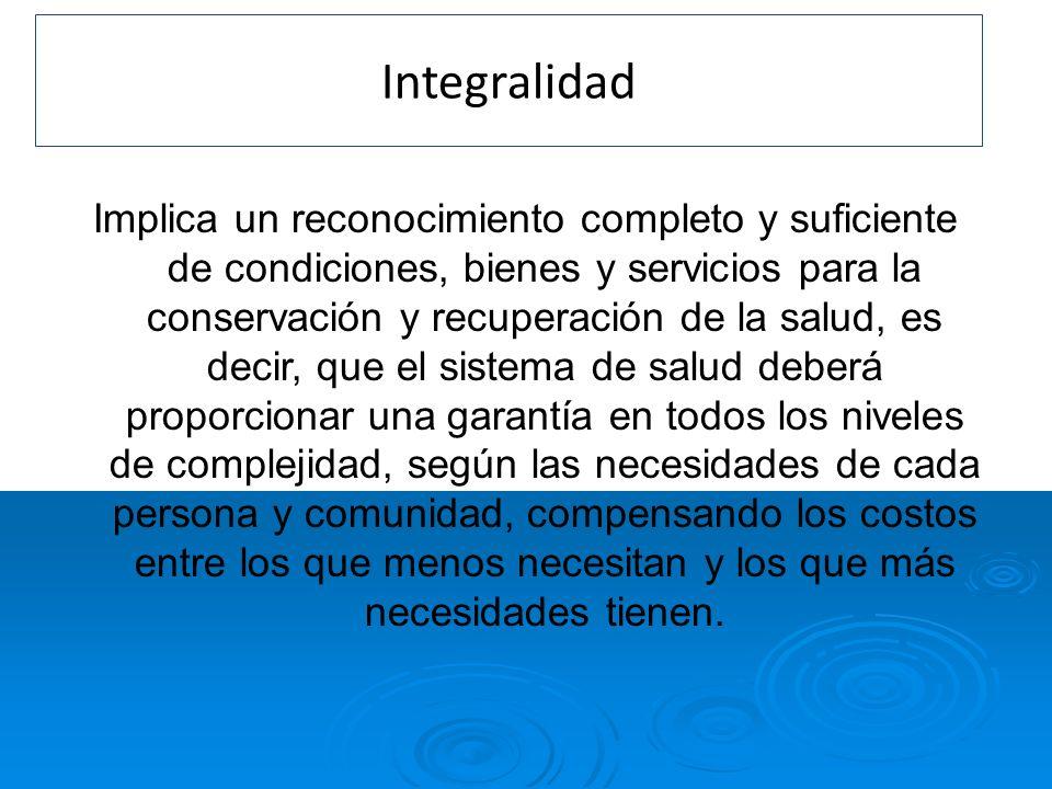 Integralidad Implica un reconocimiento completo y suficiente de condiciones, bienes y servicios para la conservación y recuperación de la salud, es de