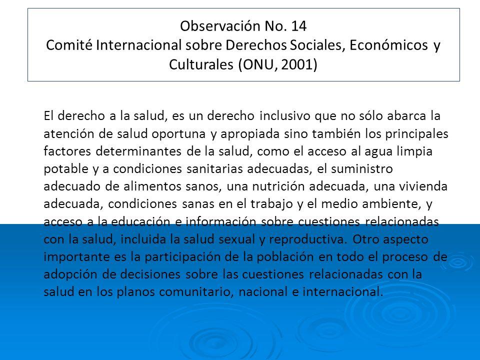 Observación No. 14 Comité Internacional sobre Derechos Sociales, Económicos y Culturales (ONU, 2001) El derecho a la salud, es un derecho inclusivo qu