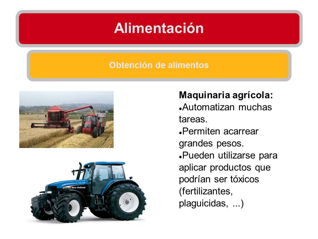 Alimentación Obtención de alimentos Maquinaria agrícola: Automatizan muchas tareas. Permiten acarrear grandes pesos. Pueden utilizarse para aplicar pr