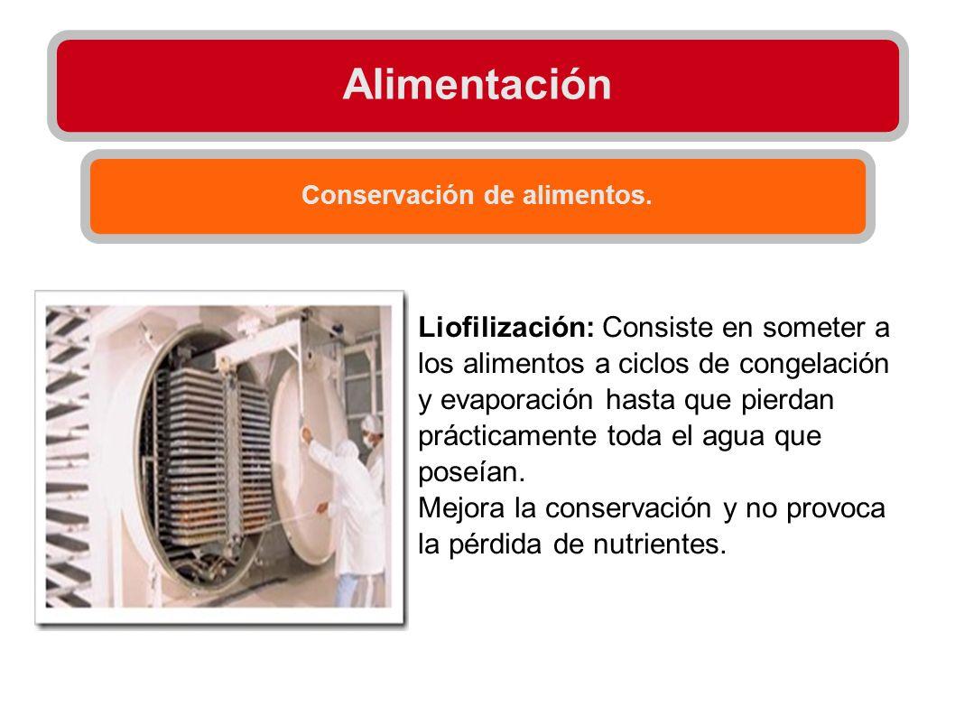 Alimentación Conservación de alimentos. Liofilización: Consiste en someter a los alimentos a ciclos de congelación y evaporación hasta que pierdan prá