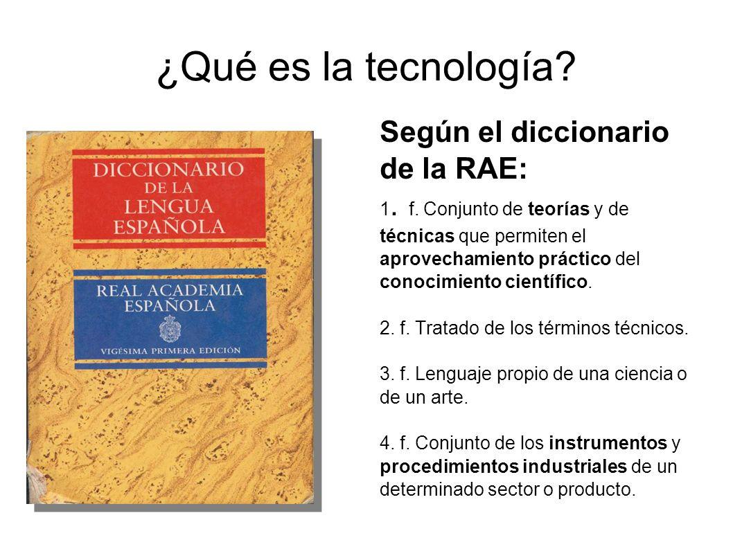 ¿Qué es la tecnología? Según el diccionario de la RAE: 1. f. Conjunto de teorías y de técnicas que permiten el aprovechamiento práctico del conocimien