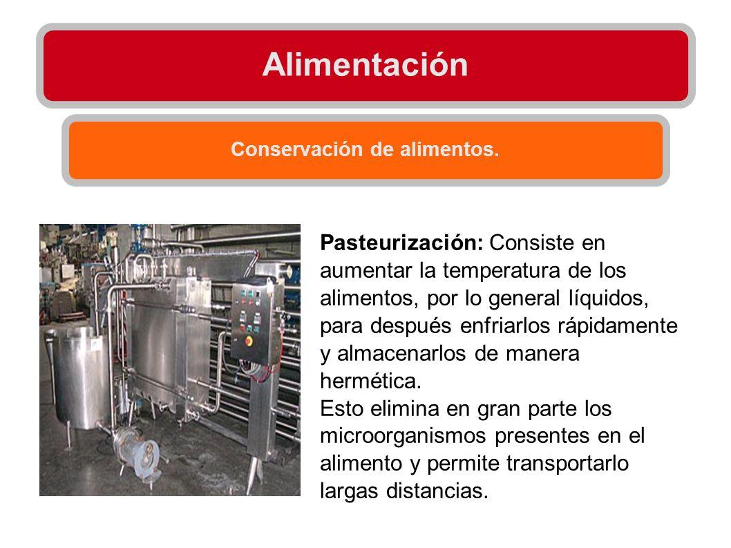 Alimentación Conservación de alimentos. Pasteurización: Consiste en aumentar la temperatura de los alimentos, por lo general líquidos, para después en