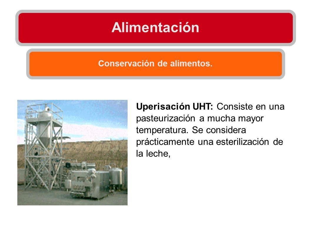Alimentación Conservación de alimentos. Uperisación UHT: Consiste en una pasteurización a mucha mayor temperatura. Se considera prácticamente una este