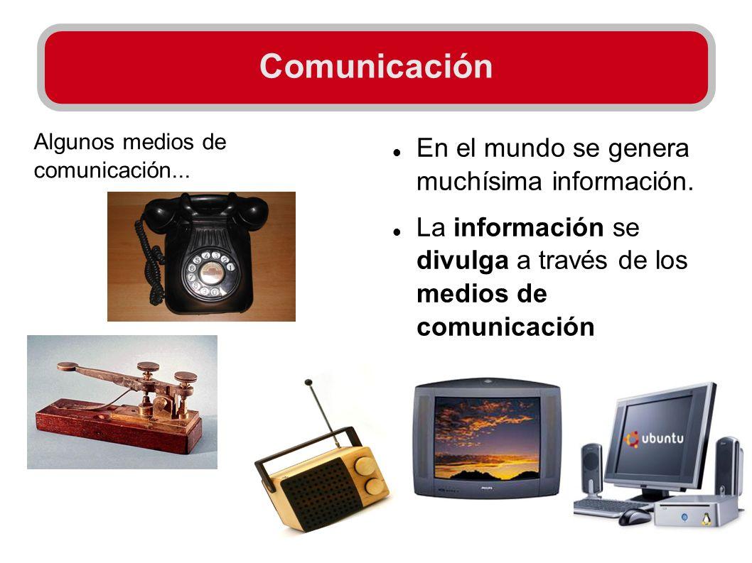 Comunicación En el mundo se genera muchísima información. La información se divulga a través de los medios de comunicación Algunos medios de comunicac