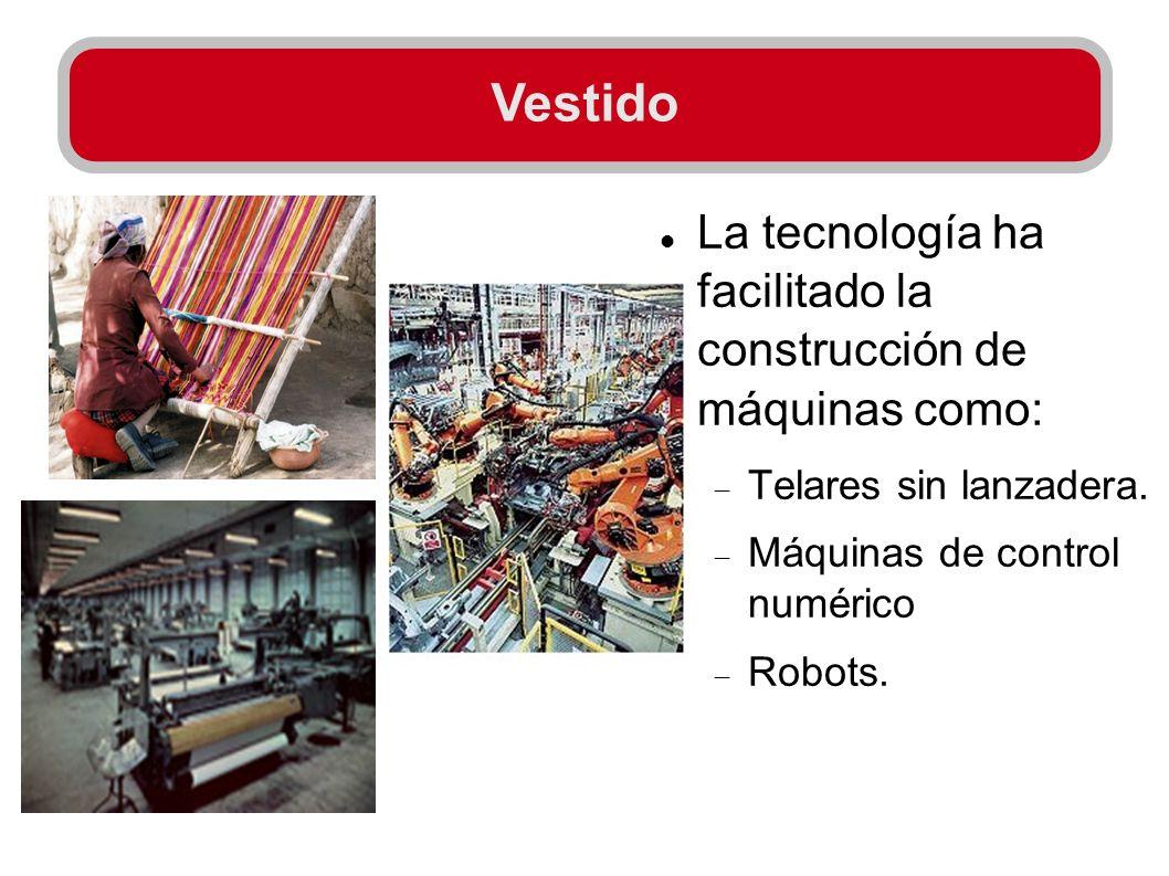 La tecnología ha facilitado la construcción de máquinas como: Telares sin lanzadera. Máquinas de control numérico Robots. Vestido
