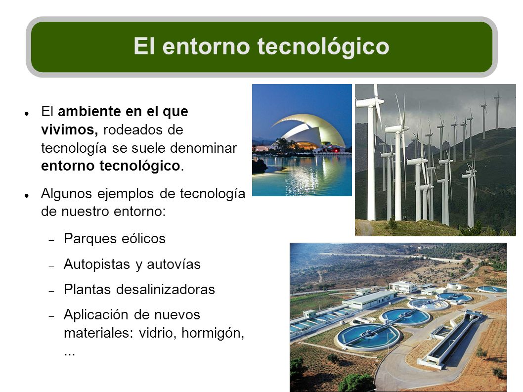 El ambiente en el que vivimos, rodeados de tecnología se suele denominar entorno tecnológico. Algunos ejemplos de tecnología de nuestro entorno: Parqu