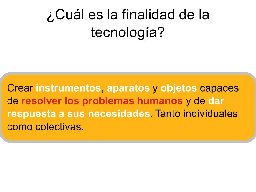 ¿Cuál es la finalidad de la tecnología? Crear instrumentos, aparatos y objetos capaces de resolver los problemas humanos y de dar respuesta a sus nece
