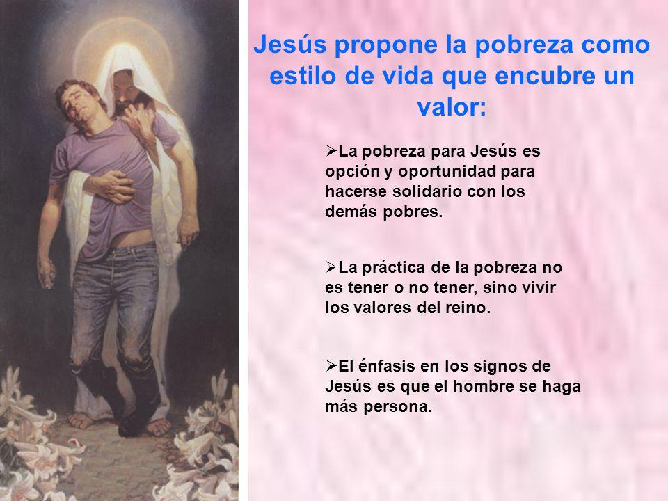 Jesús propone la pobreza como estilo de vida que encubre un valor: El énfasis en los signos de Jesús es que el hombre se haga más persona. La pobreza