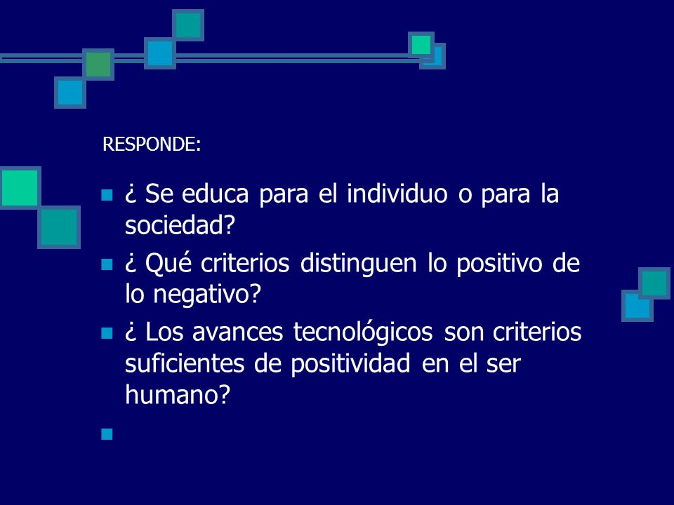 RESPONDE: ¿ Se educa para el individuo o para la sociedad? ¿ Qué criterios distinguen lo positivo de lo negativo? ¿ Los avances tecnológicos son crite