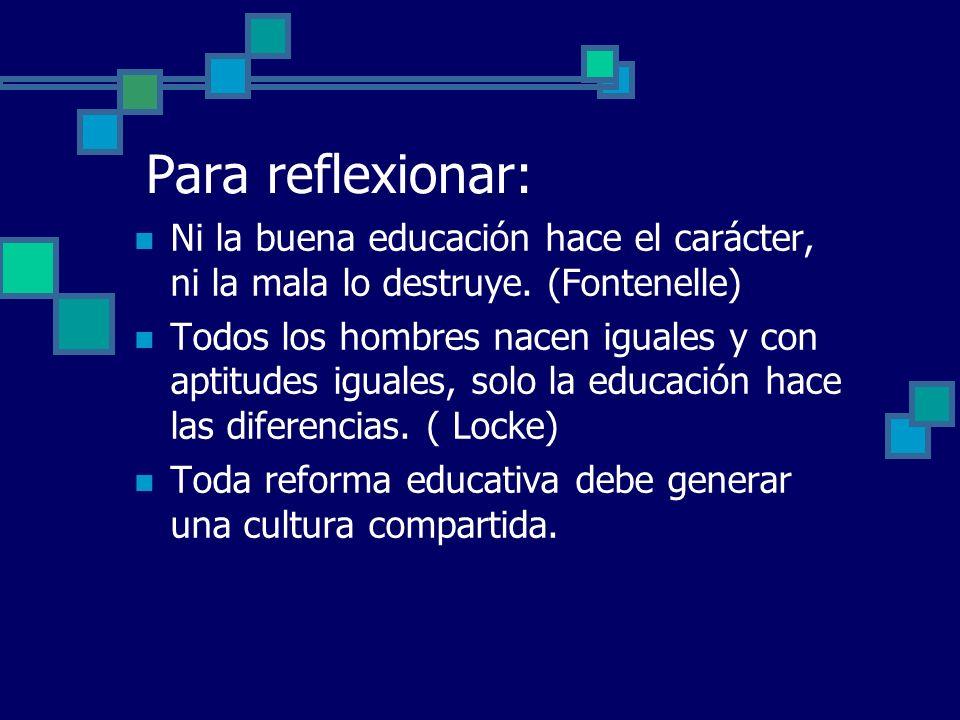 Para reflexionar: Ni la buena educación hace el carácter, ni la mala lo destruye. (Fontenelle) Todos los hombres nacen iguales y con aptitudes iguales