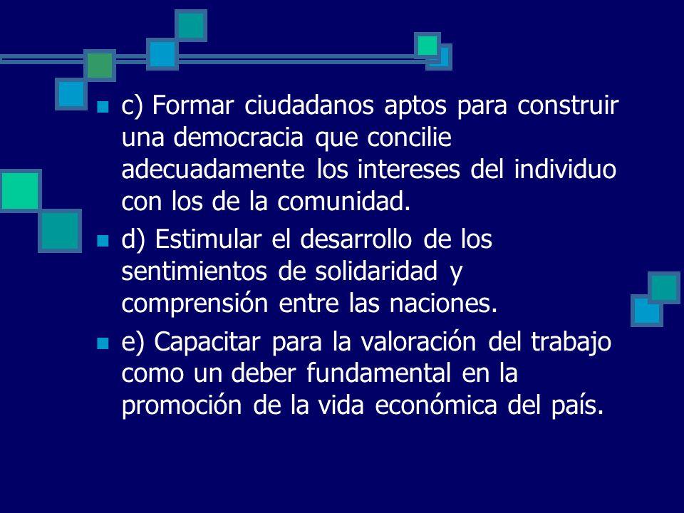 c) Formar ciudadanos aptos para construir una democracia que concilie adecuadamente los intereses del individuo con los de la comunidad. d) Estimular
