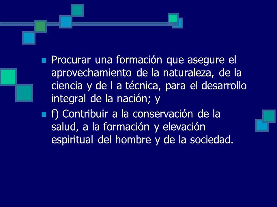 Procurar una formación que asegure el aprovechamiento de la naturaleza, de la ciencia y de l a técnica, para el desarrollo integral de la nación; y f)