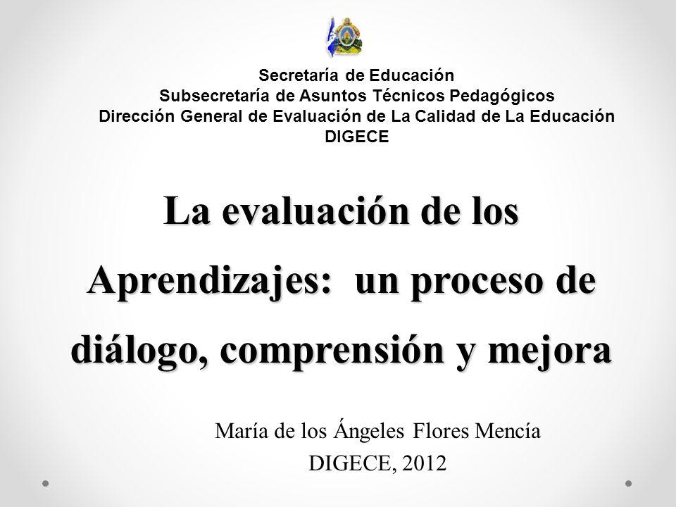 La evaluación de los Aprendizajes: un proceso de diálogo, comprensión y mejora María de los Ángeles Flores Mencía DIGECE, 2012 Secretaría de Educación