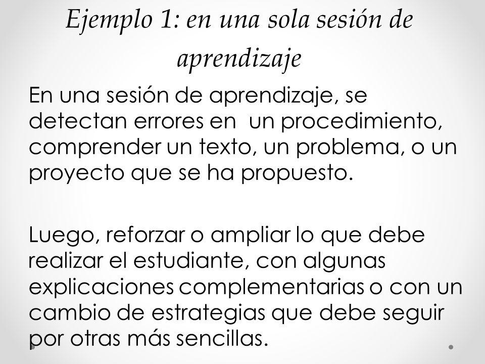 Ejemplo 1: en una sola sesión de aprendizaje En una sesión de aprendizaje, se detectan errores en un procedimiento, comprender un texto, un problema,