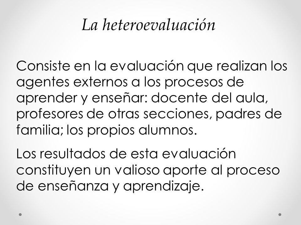 La heteroevaluación Consiste en la evaluación que realizan los agentes externos a los procesos de aprender y enseñar: docente del aula, profesores de