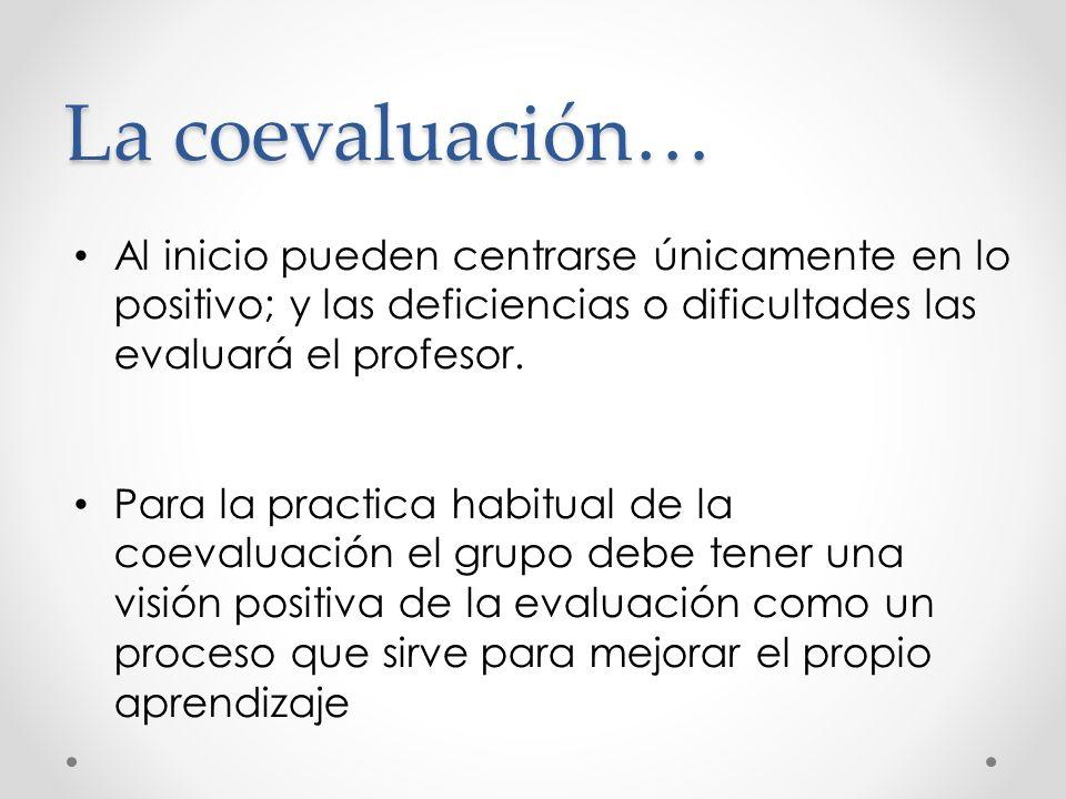 La coevaluación… Al inicio pueden centrarse únicamente en lo positivo; y las deficiencias o dificultades las evaluará el profesor. Para la practica ha