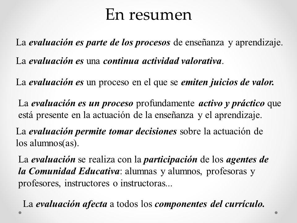 En resumen La evaluación es parte de los procesos de enseñanza y aprendizaje. La evaluación es una continua actividad valorativa. La evaluación es un