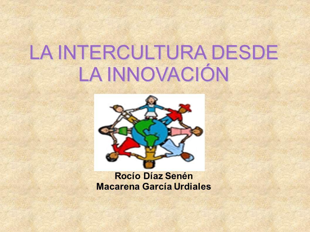 LA INTERCULTURA DESDE LA INNOVACIÓN Rocío Díaz Senén Macarena García Urdiales