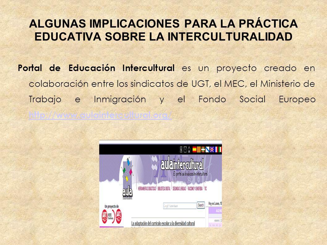 ALGUNAS IMPLICACIONES PARA LA PRÁCTICA EDUCATIVA SOBRE LA INTERCULTURALIDAD Portal de Educación Intercultural es un proyecto creado en colaboración en