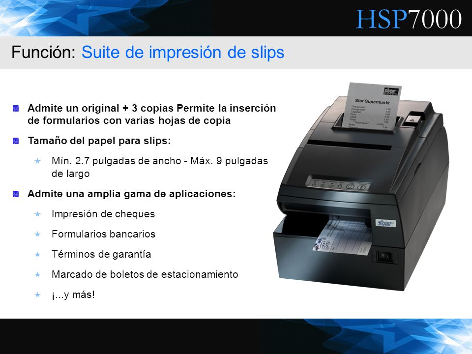 HSP7000 Admite un original + 3 copias Permite la inserción de formularios con varias hojas de copia Tamaño del papel para slips: Mín. 2.7 pulgadas de