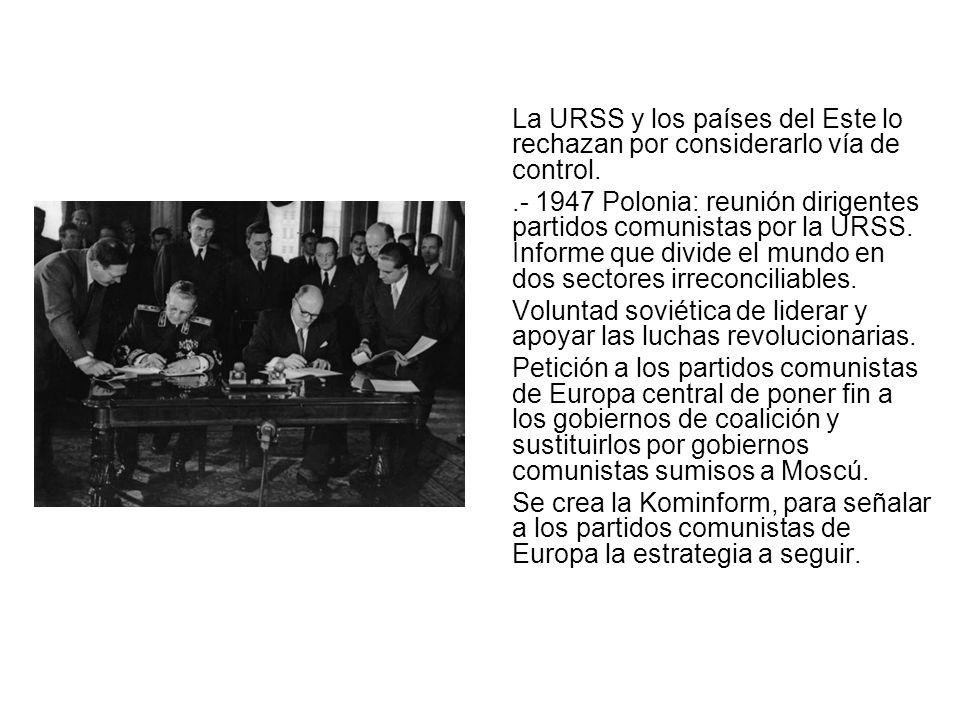 La URSS y los países del Este lo rechazan por considerarlo vía de control..- 1947 Polonia: reunión dirigentes partidos comunistas por la URSS. Informe