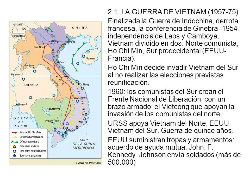 2.1. LA GUERRA DE VIETNAM (1957-75) Finalizada la Guerra de Indochina, derrota francesa, la conferencia de Ginebra -1954- independencia de Laos y Camb