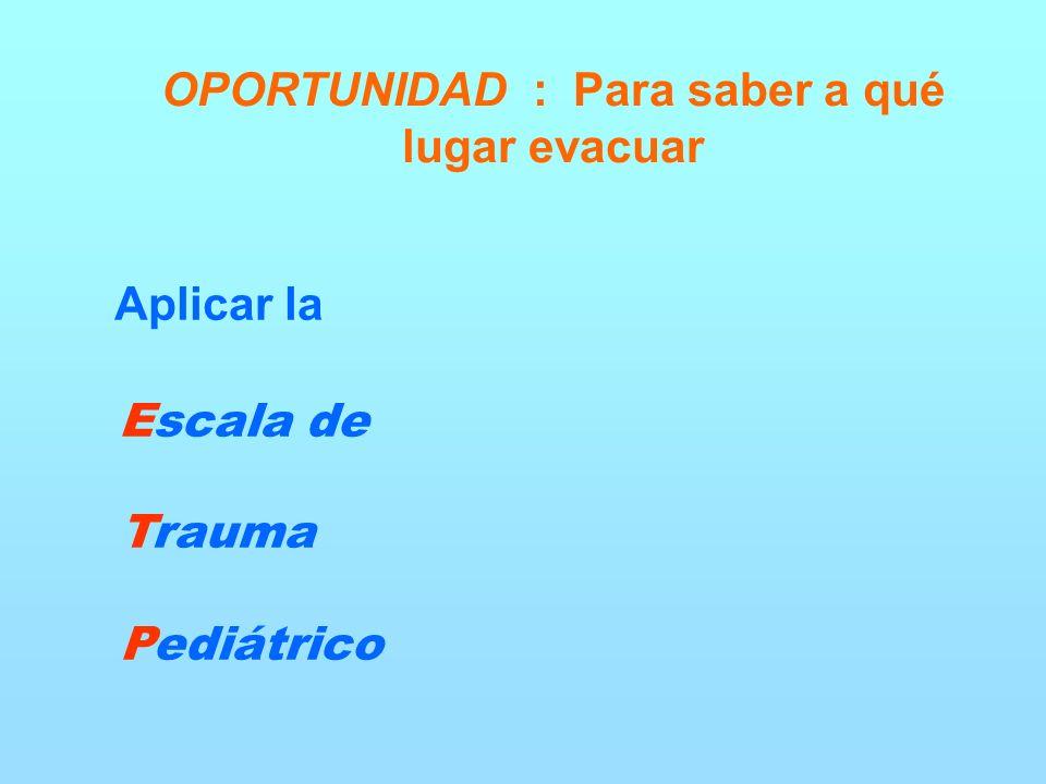 OPORTUNIDAD : Para saber a qué lugar evacuar Aplicar la Escala de Trauma Pediátrico
